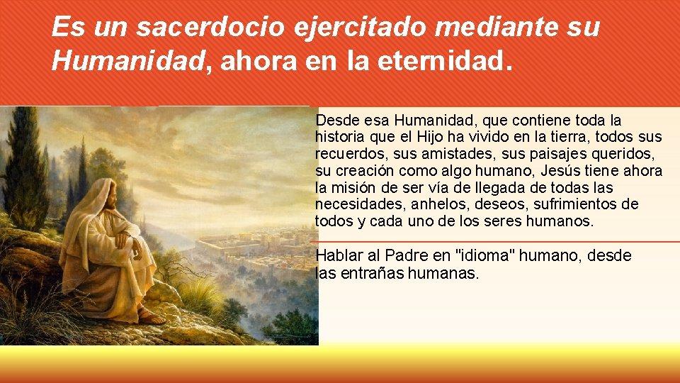 Es un sacerdocio ejercitado mediante su Humanidad, ahora en la eternidad. Desde esa Humanidad,