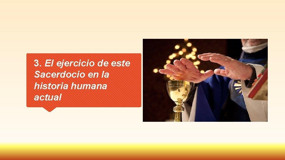 3. El ejercicio de este Sacerdocio en la historia humana actual