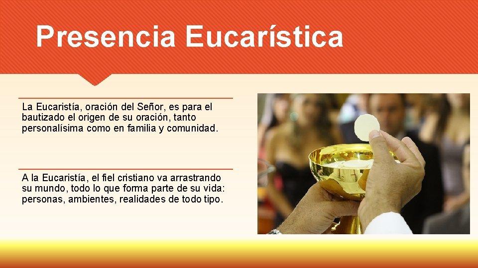 Presencia Eucarística La Eucaristía, oración del Señor, es para el bautizado el origen de