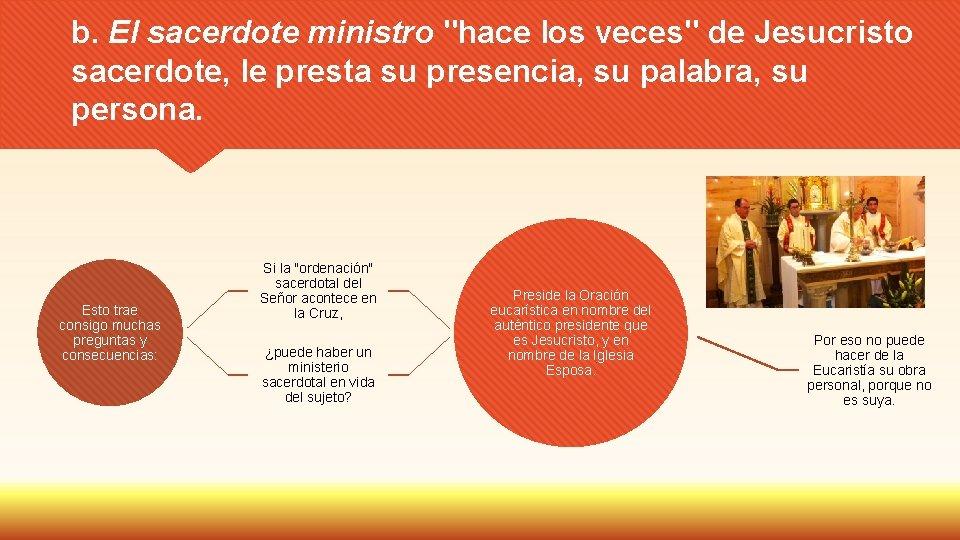 """b. El sacerdote ministro """"hace los veces"""" de Jesucristo sacerdote, le presta su presencia,"""