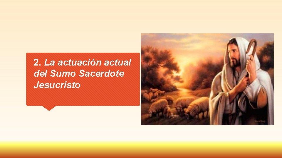 2. La actuación actual del Sumo Sacerdote Jesucristo