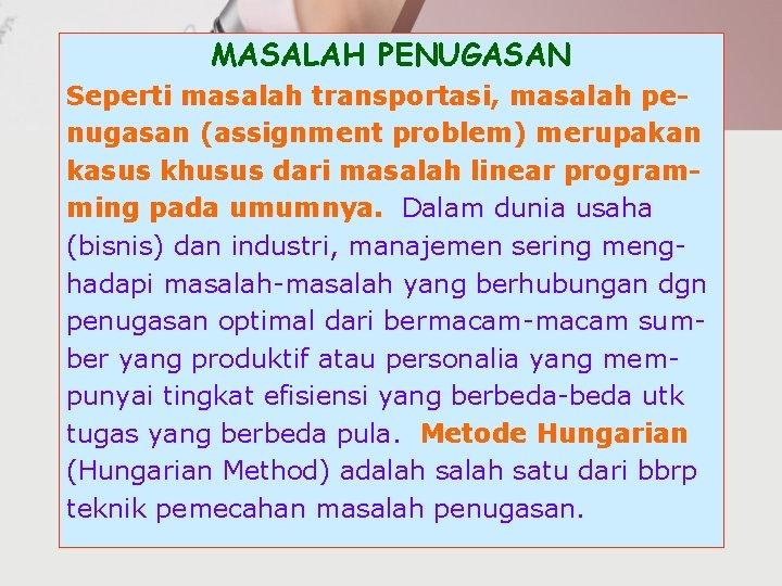 MASALAH PENUGASAN Seperti masalah transportasi, masalah penugasan (assignment problem) merupakan kasus khusus dari masalah