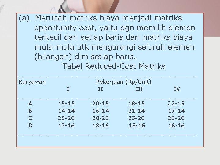 (a). Merubah matriks biaya menjadi matriks opportunity cost, yaitu dgn memilih elemen terkecil dari