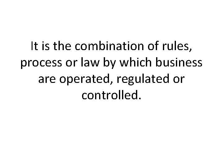 It is the combination of rules, process or law by which business are operated,