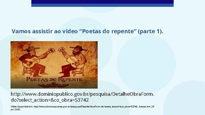 """Vamos assistir ao vídeo """"Poetas do repente"""" (parte 1). http: //www. dominiopublico. gov. br/pesquisa/Detalhe."""