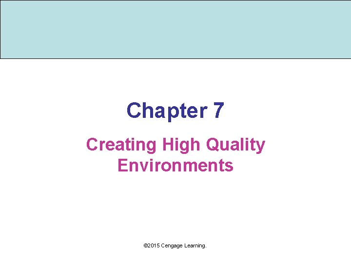 Chapter 7 Creating High Quality Environments © 2015 Cengage Learning.