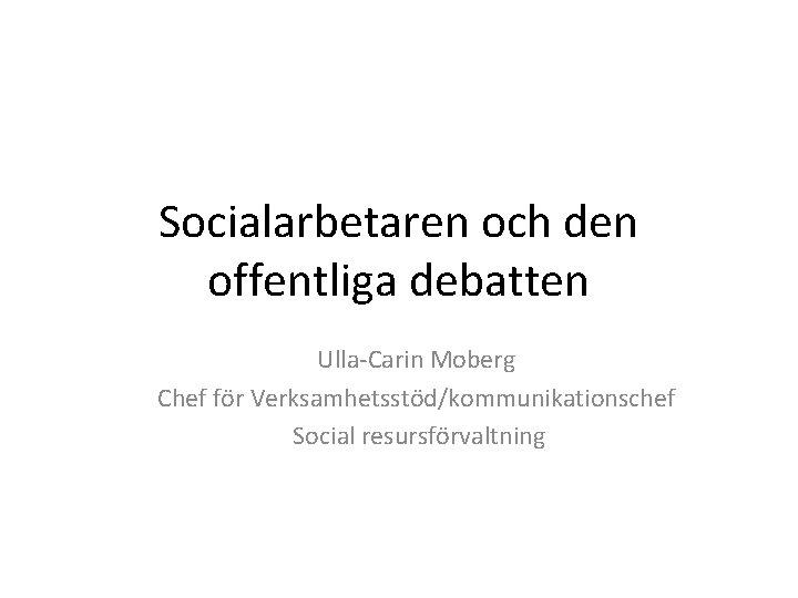 Socialarbetaren och den offentliga debatten Ulla-Carin Moberg Chef för Verksamhetsstöd/kommunikationschef Social resursförvaltning