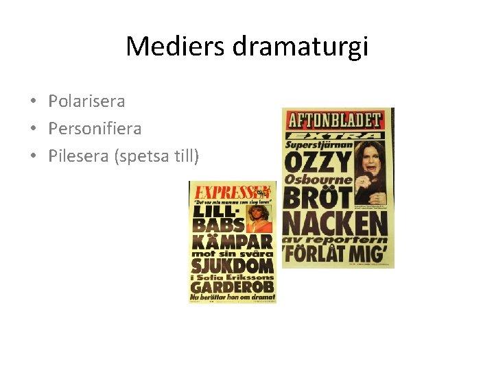 Mediers dramaturgi • Polarisera • Personifiera • Pilesera (spetsa till)