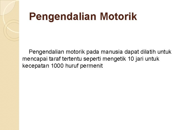 Pengendalian Motorik Pengendalian motorik pada manusia dapat dilatih untuk mencapai taraf tertentu seperti mengetik