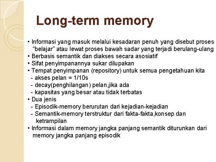 """Long-term memory • Informasi yang masuk melalui kesadaran penuh yang disebut proses """"belajar"""" atau"""