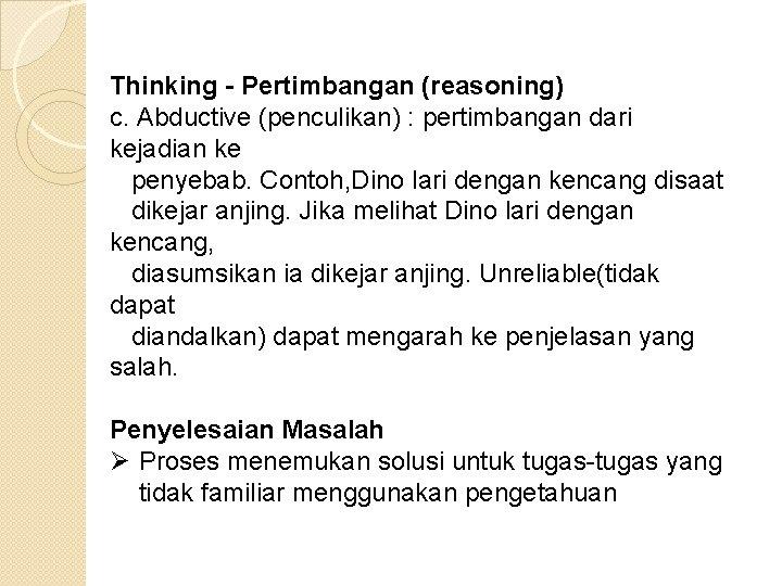 Thinking - Pertimbangan (reasoning) c. Abductive (penculikan) : pertimbangan dari kejadian ke penyebab. Contoh,