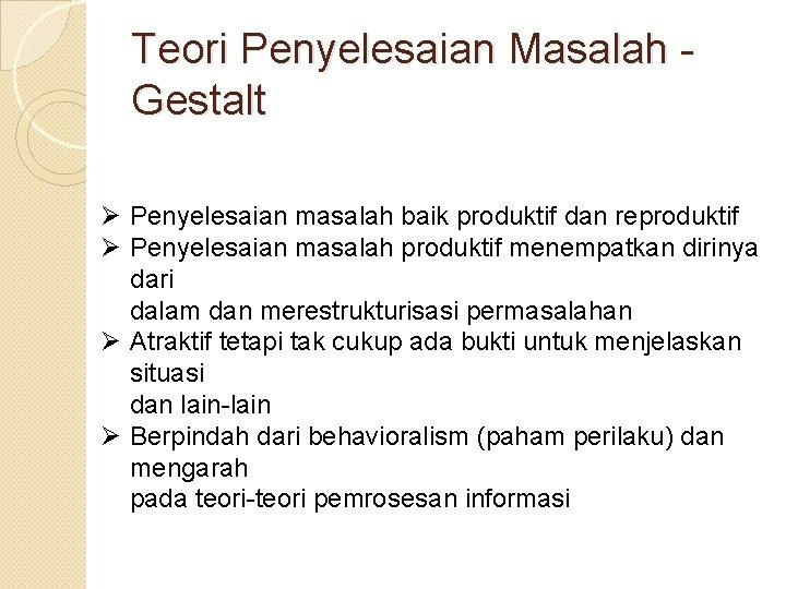 Teori Penyelesaian Masalah Gestalt Ø Penyelesaian masalah baik produktif dan reproduktif Ø Penyelesaian masalah