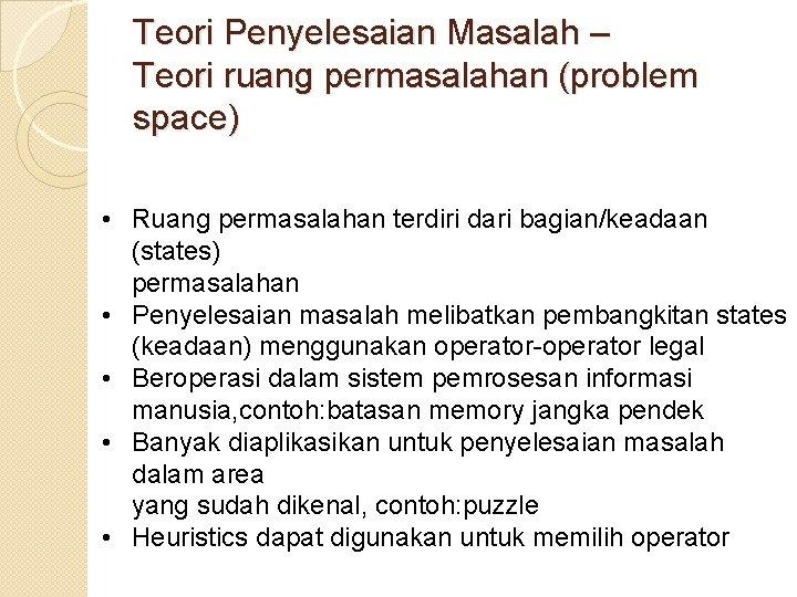Teori Penyelesaian Masalah – Teori ruang permasalahan (problem space) • Ruang permasalahan terdiri dari