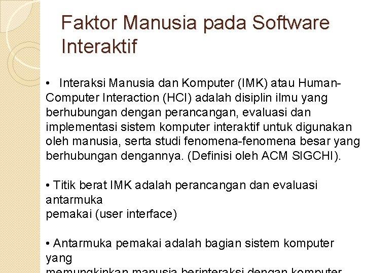 Faktor Manusia pada Software Interaktif • Interaksi Manusia dan Komputer (IMK) atau Human. Computer