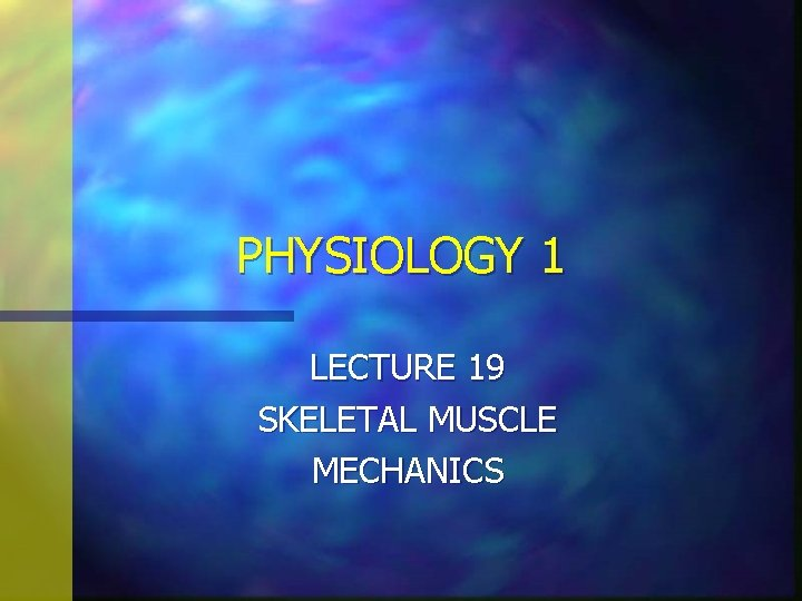 PHYSIOLOGY 1 LECTURE 19 SKELETAL MUSCLE MECHANICS