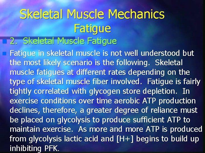Skeletal Muscle Mechanics Fatigue n 2. Skeletal Muscle Fatigue n Fatigue in skeletal muscle