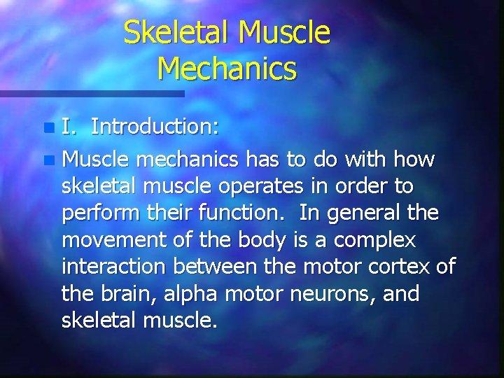 Skeletal Muscle Mechanics I. Introduction: n Muscle mechanics has to do with how skeletal