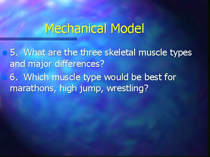 Mechanical Model 5. What are three skeletal muscle types and major differences? n 6.