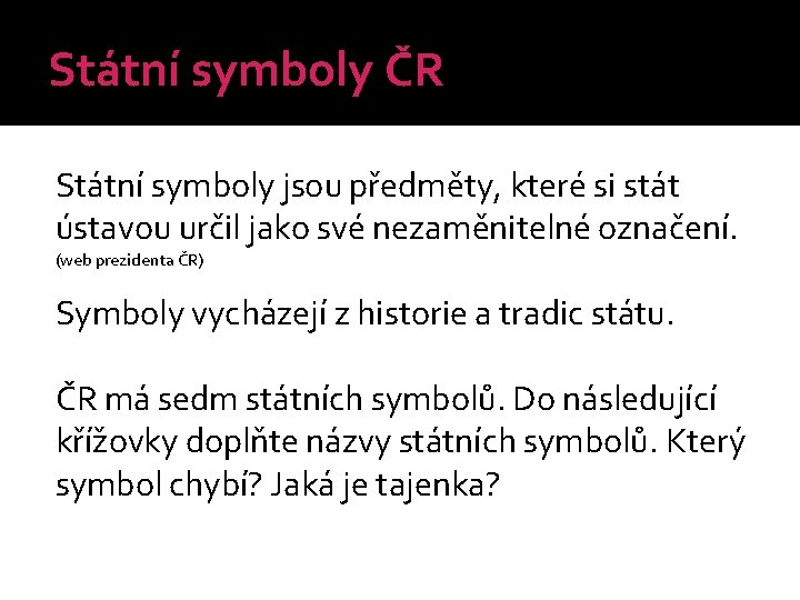 Státní symboly ČR Státní symboly jsou předměty, které si stát ústavou určil jako své