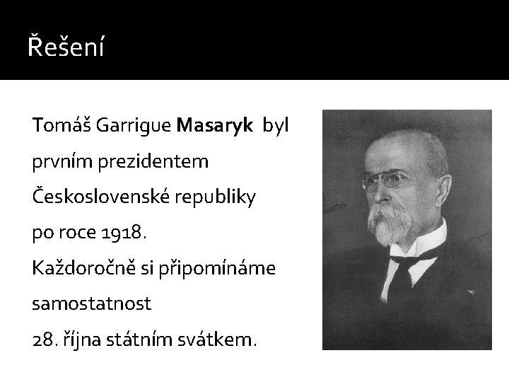 Řešení Tomáš Garrigue Masaryk byl prvním prezidentem Československé republiky po roce 1918. Každoročně si