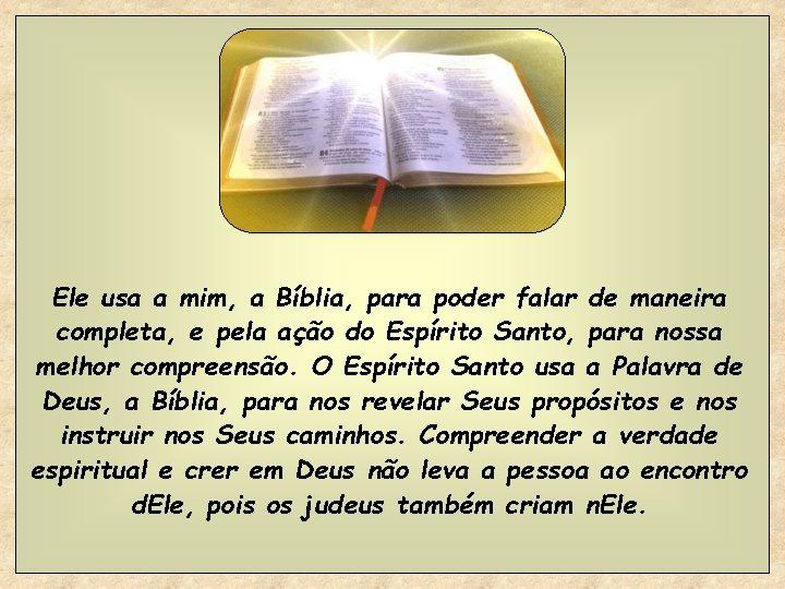 Ele usa a mim, a Bíblia, para poder falar de maneira completa, e pela