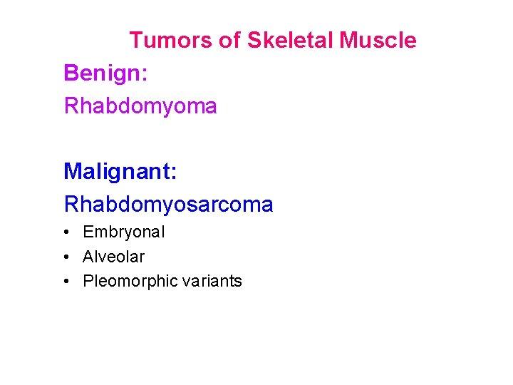 Tumors of Skeletal Muscle Benign: Rhabdomyoma Malignant: Rhabdomyosarcoma • Embryonal • Alveolar • Pleomorphic