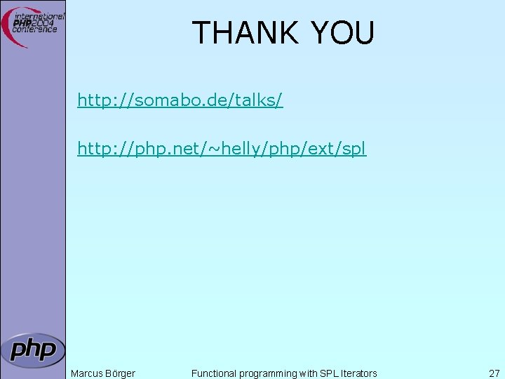 THANK YOU http: //somabo. de/talks/ http: //php. net/~helly/php/ext/spl Marcus Börger Functional programming with SPL