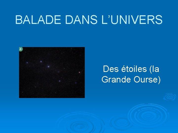 BALADE DANS L'UNIVERS Des étoiles (la Grande Ourse)