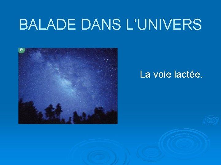 BALADE DANS L'UNIVERS La voie lactée.