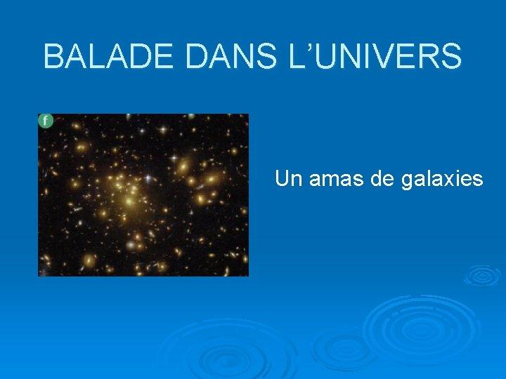 BALADE DANS L'UNIVERS Un amas de galaxies