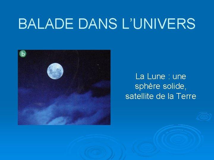 BALADE DANS L'UNIVERS La Lune : une sphère solide, satellite de la Terre