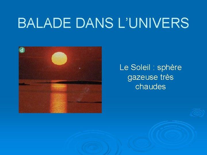 BALADE DANS L'UNIVERS Le Soleil : sphère gazeuse très chaudes