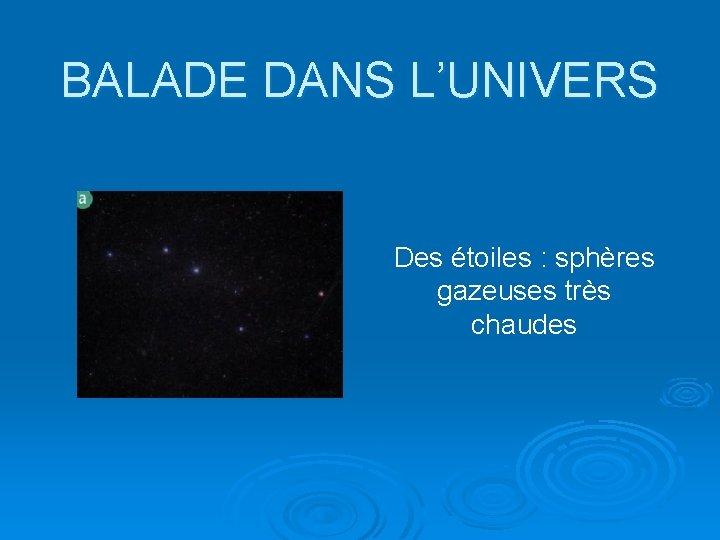 BALADE DANS L'UNIVERS Des étoiles : sphères gazeuses très chaudes