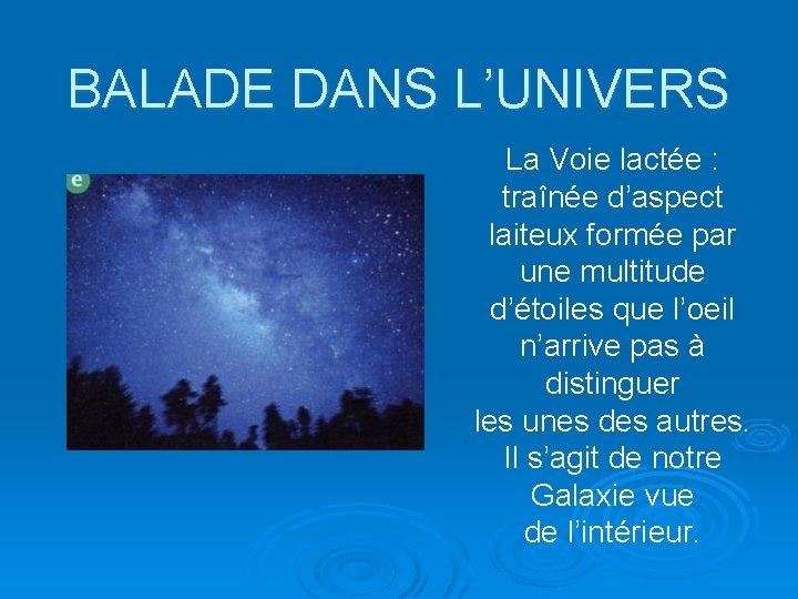 BALADE DANS L'UNIVERS La Voie lactée : traînée d'aspect laiteux formée par une multitude