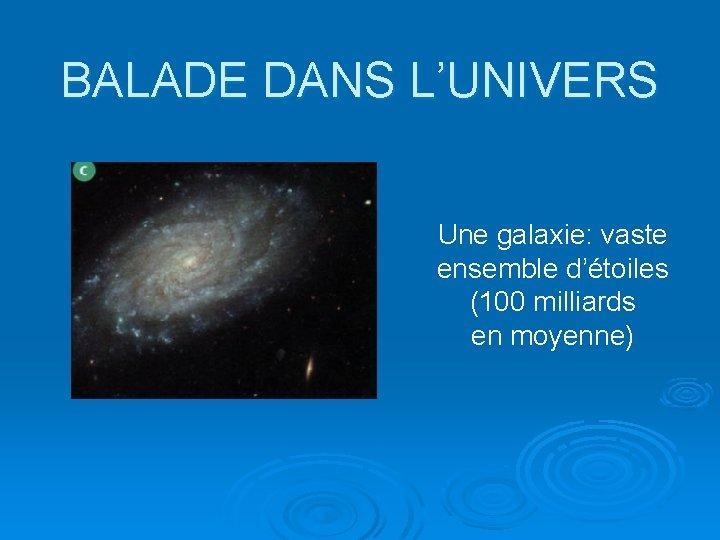 BALADE DANS L'UNIVERS Une galaxie: vaste ensemble d'étoiles (100 milliards en moyenne)