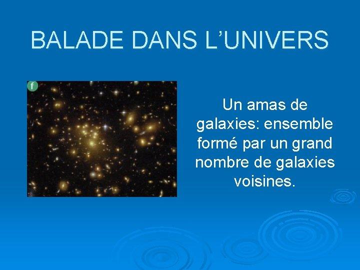 BALADE DANS L'UNIVERS Un amas de galaxies: ensemble formé par un grand nombre de