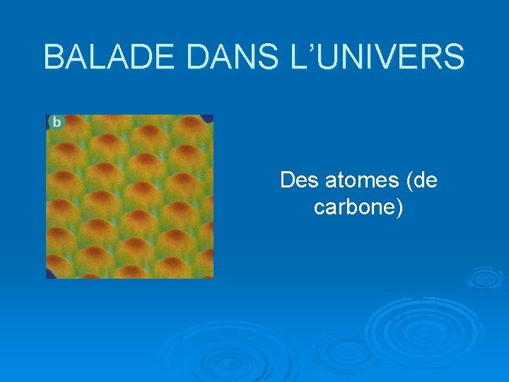 BALADE DANS L'UNIVERS Des atomes (de carbone)