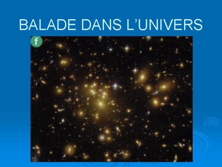 BALADE DANS L'UNIVERS