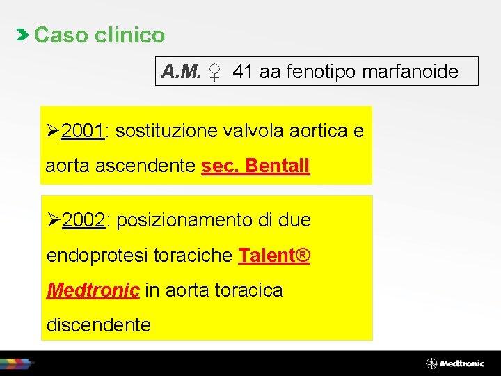 Caso clinico A. M. ♀ 41 aa fenotipo marfanoide Ø 2001: sostituzione valvola aortica