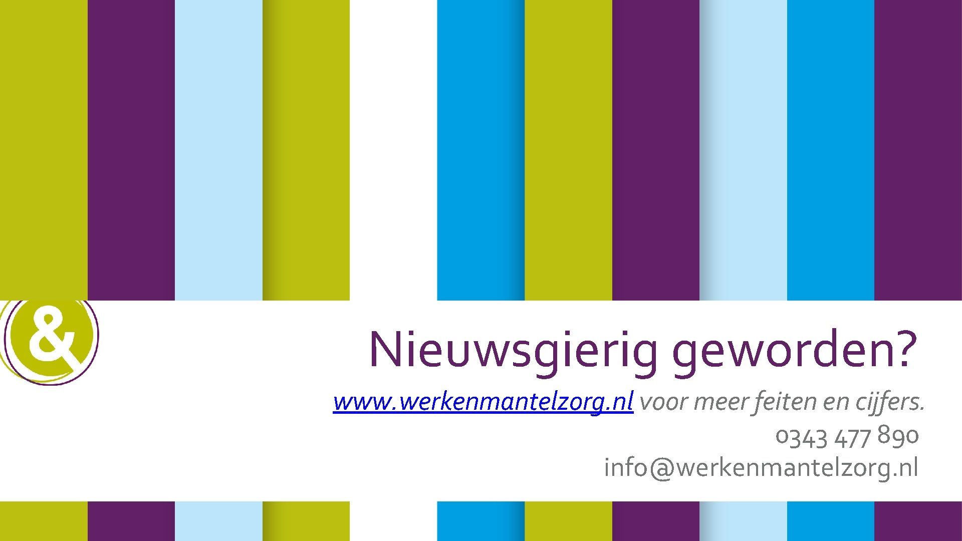 Nieuwsgierig geworden? www. werkenmantelzorg. nl voor meer feiten en cijfers. 0343 477 890 info@werkenmantelzorg.