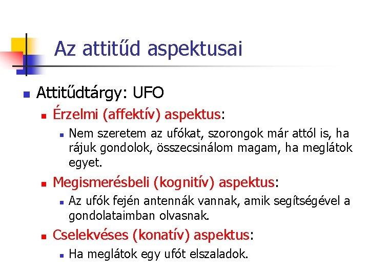 Az attitűd aspektusai n Attitűdtárgy: UFO n Érzelmi (affektív) aspektus: n n Megismerésbeli (kognitív)