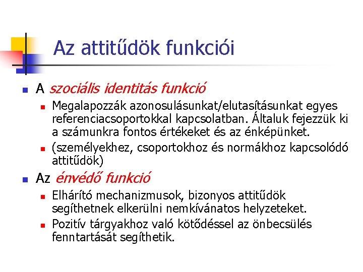 Az attitűdök funkciói n A szociális identitás funkció n n n Megalapozzák azonosulásunkat/elutasításunkat egyes