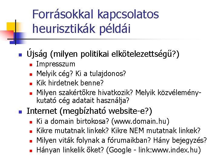 Forrásokkal kapcsolatos heurisztikák példái n Újság (milyen politikai elkötelezettségű? ) n n n Impresszum