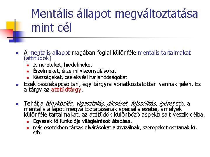 Mentális állapot megváltoztatása mint cél n A mentális állapot magában foglal különféle mentális tartalmakat