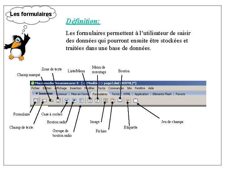Les formulaires Définition: Les formulaires permettent à l'utilisateur de saisir des données qui pourront
