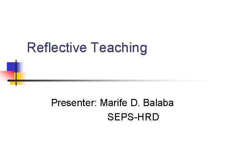 Reflective Teaching Presenter: Marife D. Balaba SEPS-HRD