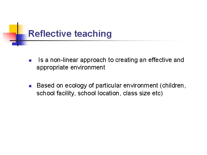Reflective teaching n n Is a non-linear approach to creating an effective and appropriate