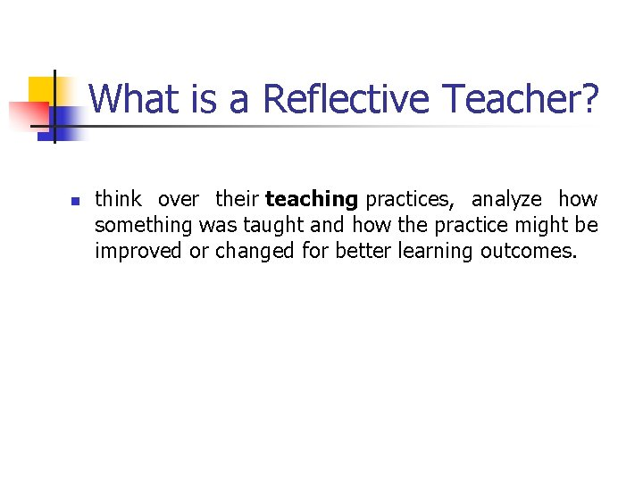 What is a Reflective Teacher? n think over their teaching practices, analyze how something
