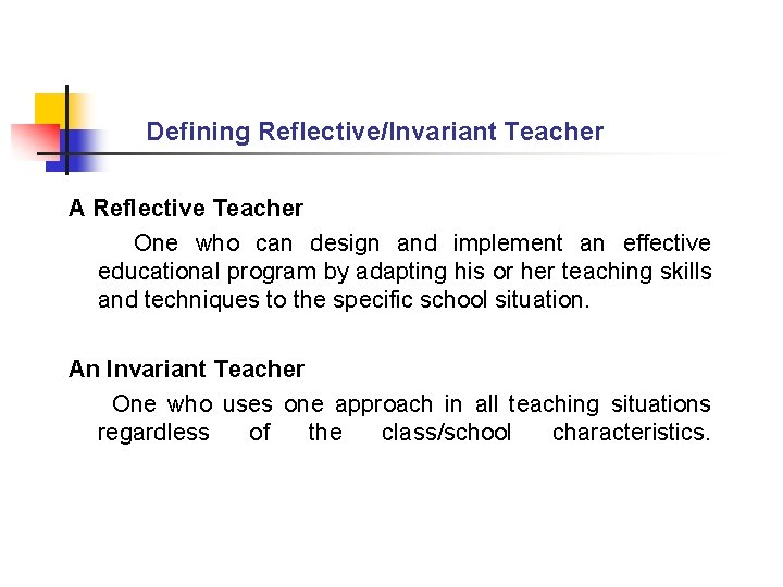 Defining Reflective/Invariant Teacher A Reflective Teacher One who can design and implement an effective