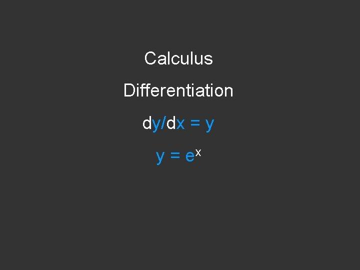 Calculus Differentiation dy/dx = y y = ex